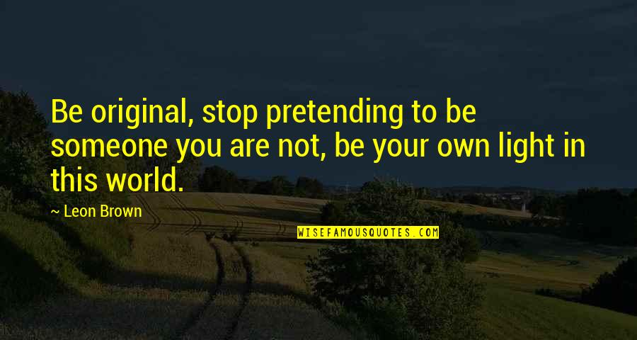 Pretending To Be Someone Your Not Quotes By Leon Brown: Be original, stop pretending to be someone you