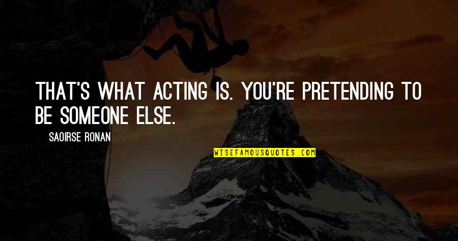 Pretending To Be Someone Your Not Quotes By Saoirse Ronan: That's what acting is. You're pretending to be