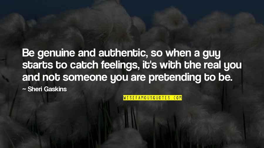 Pretending To Be Someone Your Not Quotes By Sheri Gaskins: Be genuine and authentic, so when a guy