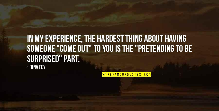 Pretending To Be Someone Your Not Quotes By Tina Fey: In my experience, the hardest thing about having