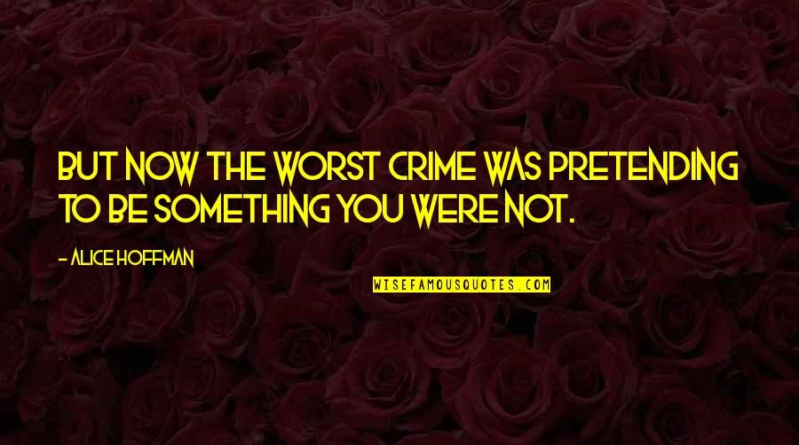 Pretending To Be Something You Re Not Quotes By Alice Hoffman: But now the worst crime was pretending to