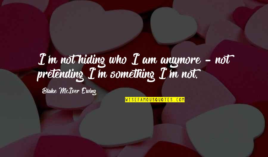 Pretending To Be Something You Re Not Quotes By Blake McIver Ewing: I'm not hiding who I am anymore -