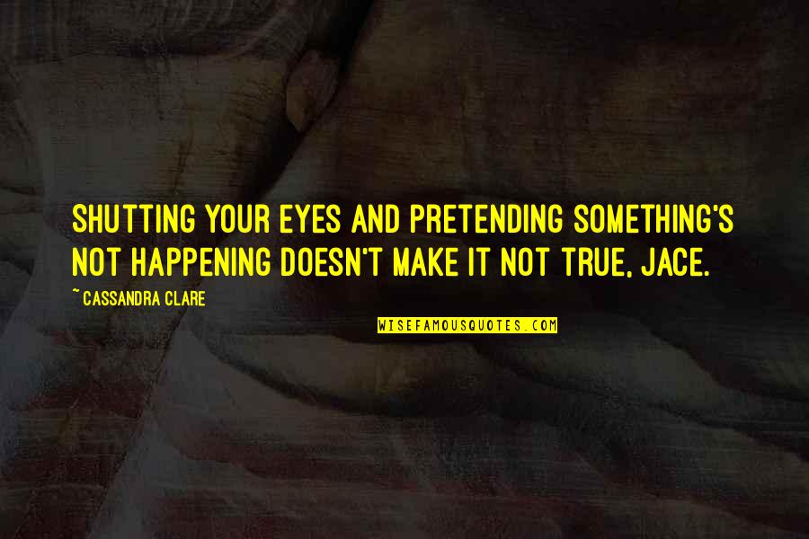 Pretending To Be Something You Re Not Quotes By Cassandra Clare: Shutting your eyes and pretending something's not happening