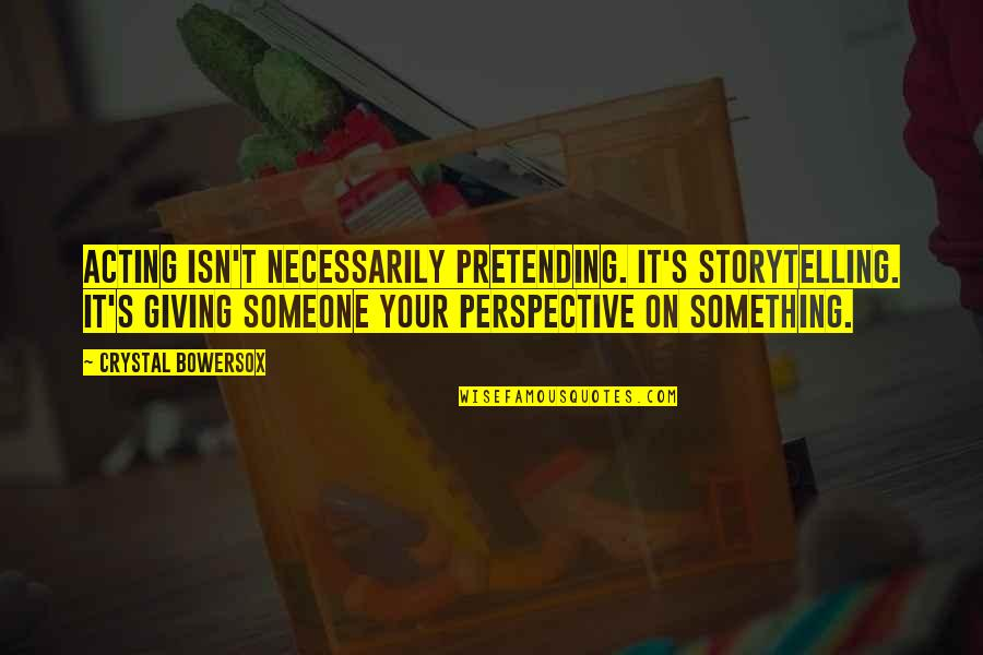 Pretending To Be Something You Re Not Quotes By Crystal Bowersox: Acting isn't necessarily pretending. It's storytelling. It's giving