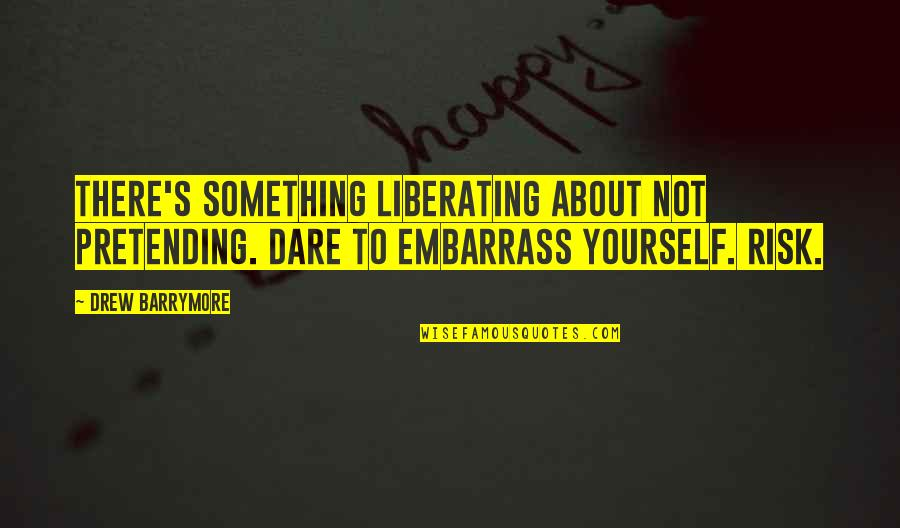 Pretending To Be Something You Re Not Quotes By Drew Barrymore: There's something liberating about not pretending. Dare to