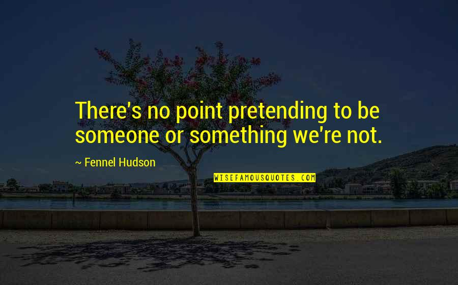 Pretending To Be Something You Re Not Quotes By Fennel Hudson: There's no point pretending to be someone or