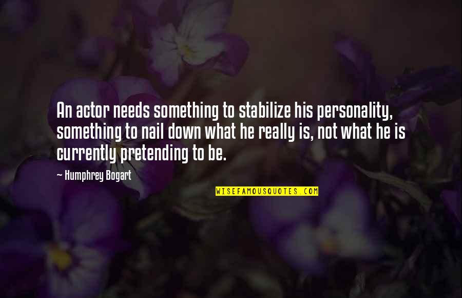 Pretending To Be Something You Re Not Quotes By Humphrey Bogart: An actor needs something to stabilize his personality,