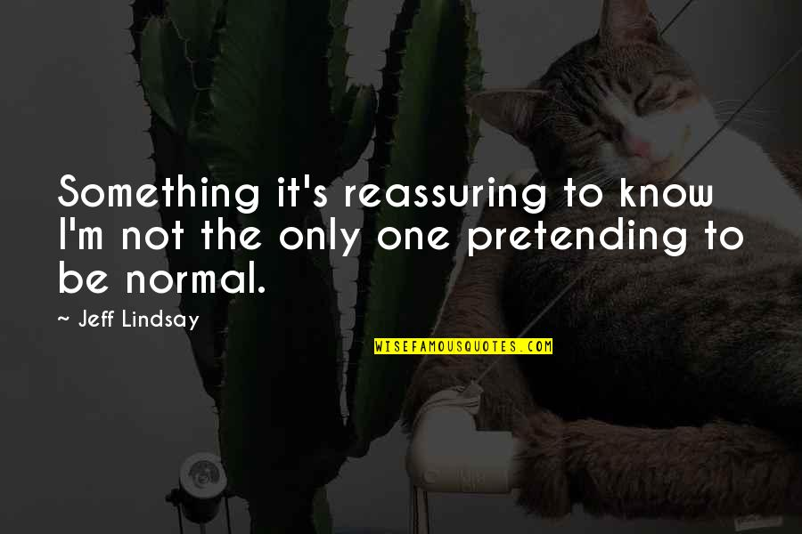 Pretending To Be Something You Re Not Quotes By Jeff Lindsay: Something it's reassuring to know I'm not the