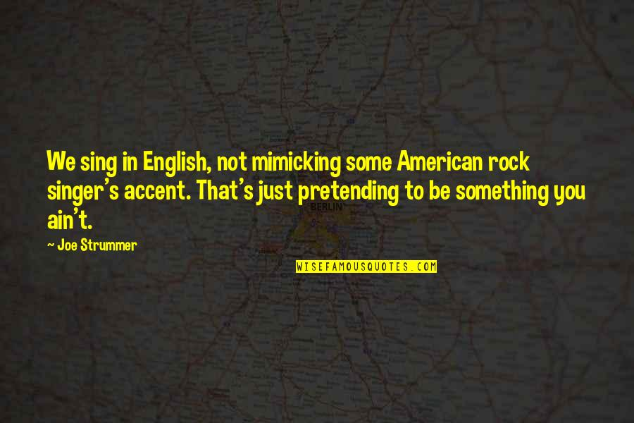 Pretending To Be Something You Re Not Quotes By Joe Strummer: We sing in English, not mimicking some American