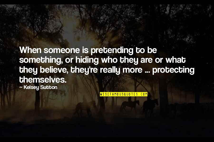Pretending To Be Something You Re Not Quotes By Kelsey Sutton: When someone is pretending to be something, or