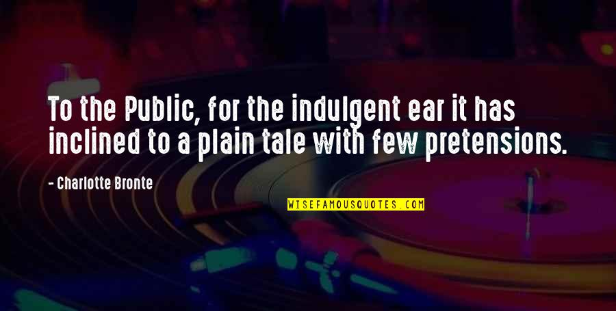 Pretensions Quotes By Charlotte Bronte: To the Public, for the indulgent ear it