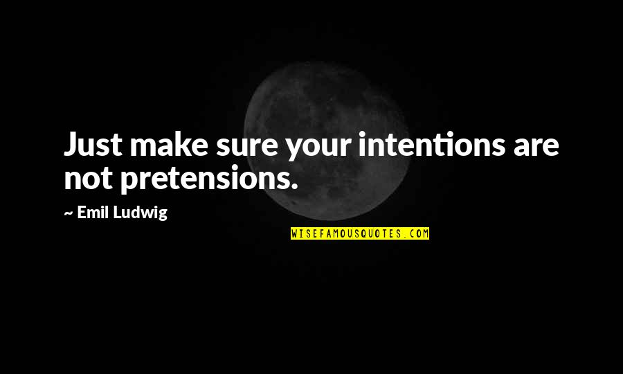 Pretensions Quotes By Emil Ludwig: Just make sure your intentions are not pretensions.
