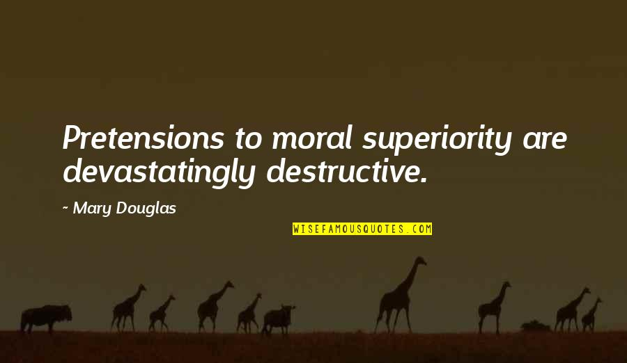 Pretensions Quotes By Mary Douglas: Pretensions to moral superiority are devastatingly destructive.