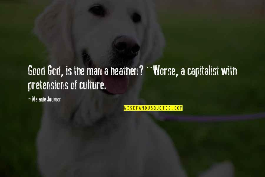 Pretensions Quotes By Melanie Jackson: Good God, is the man a heathen?''Worse, a