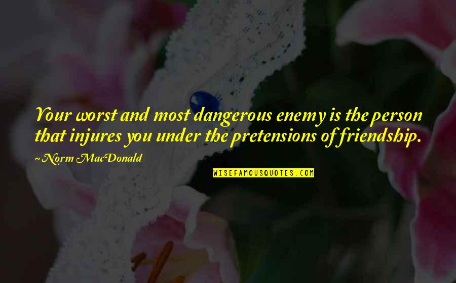 Pretensions Quotes By Norm MacDonald: Your worst and most dangerous enemy is the