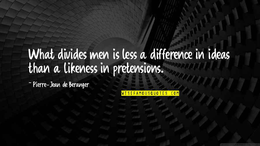 Pretensions Quotes By Pierre-Jean De Beranger: What divides men is less a difference in