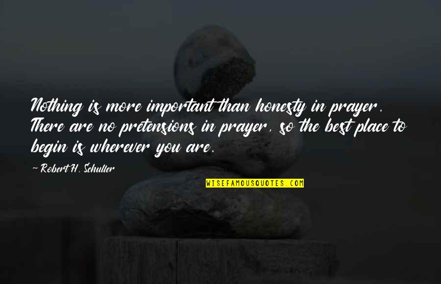 Pretensions Quotes By Robert H. Schuller: Nothing is more important than honesty in prayer.