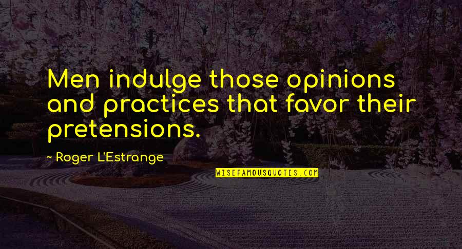 Pretensions Quotes By Roger L'Estrange: Men indulge those opinions and practices that favor