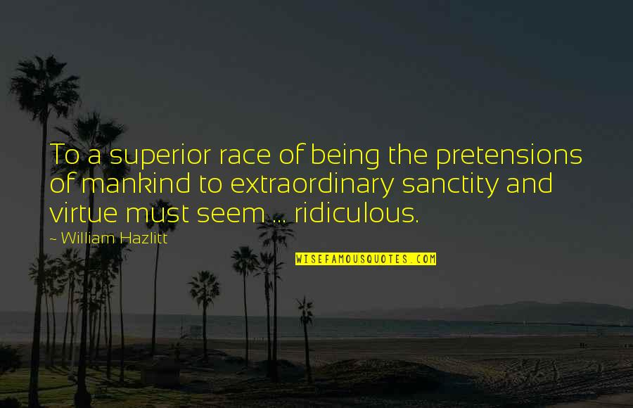 Pretensions Quotes By William Hazlitt: To a superior race of being the pretensions