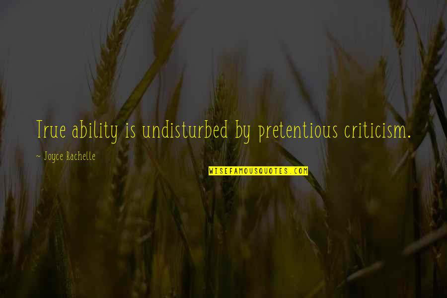 Pretentious Quotes And Quotes By Joyce Rachelle: True ability is undisturbed by pretentious criticism.