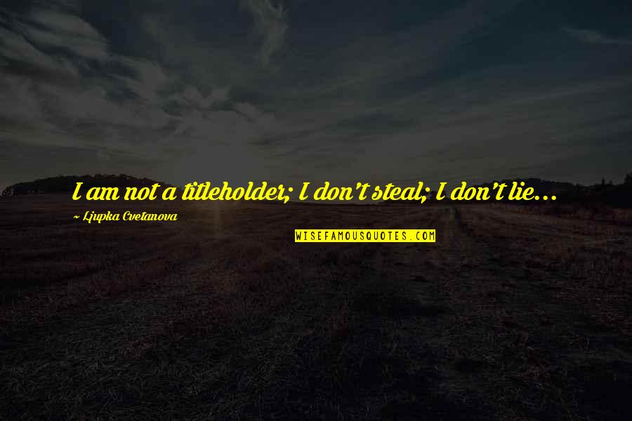 Pretentious Quotes And Quotes By Ljupka Cvetanova: I am not a titleholder; I don't steal;