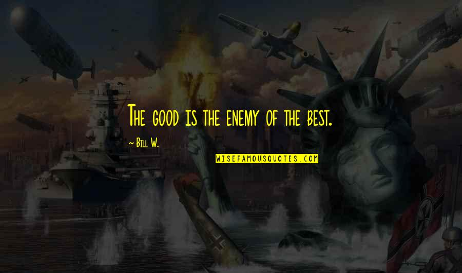 Preterhuman Quotes By Bill W.: The good is the enemy of the best.