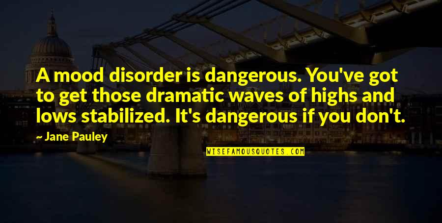 Preterhuman Quotes By Jane Pauley: A mood disorder is dangerous. You've got to