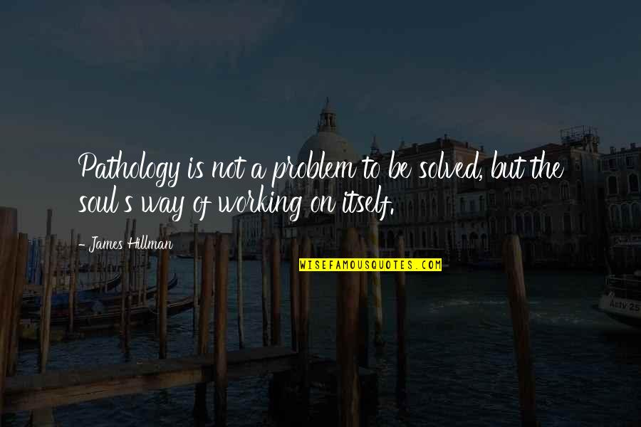 Pretndng Quotes By James Hillman: Pathology is not a problem to be solved,