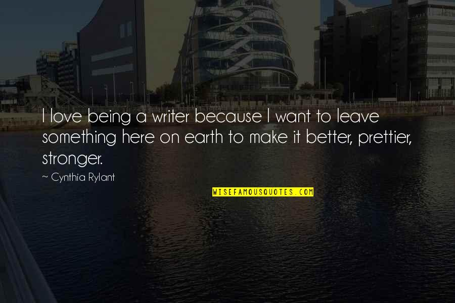 Prettier Than You Quotes By Cynthia Rylant: I love being a writer because I want