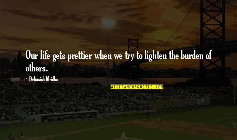 Prettier Than You Quotes By Debasish Mridha: Our life gets prettier when we try to