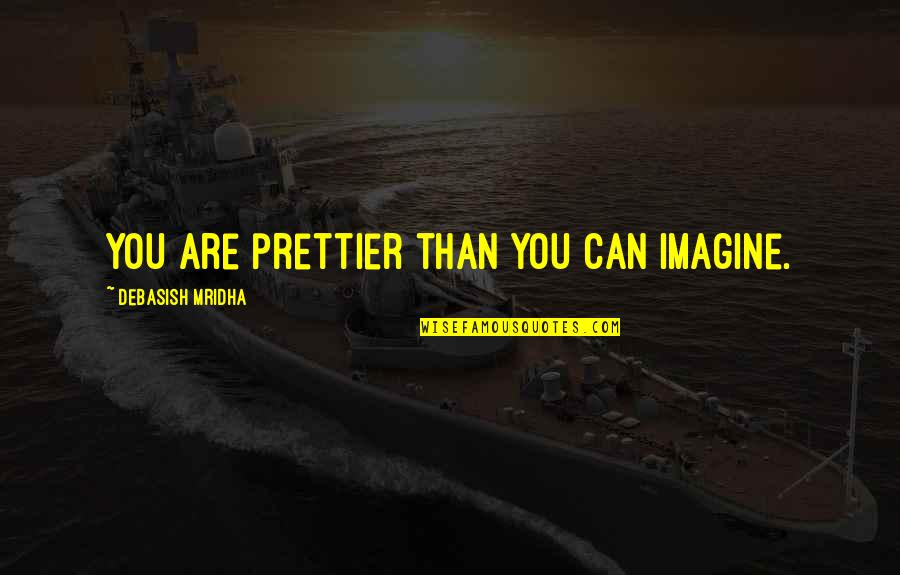 Prettier Than You Quotes By Debasish Mridha: You are prettier than you can imagine.