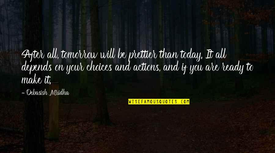 Prettier Than You Quotes By Debasish Mridha: After all, tomorrow will be prettier than today.