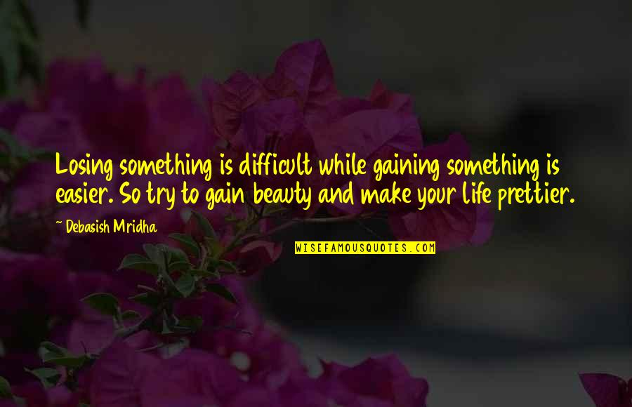 Prettier Than You Quotes By Debasish Mridha: Losing something is difficult while gaining something is
