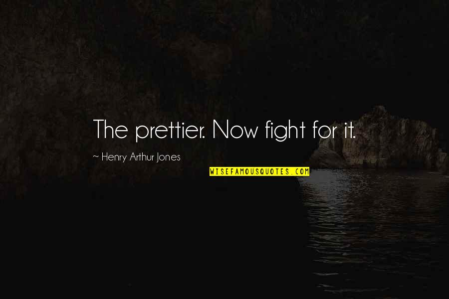 Prettier Than You Quotes By Henry Arthur Jones: The prettier. Now fight for it.