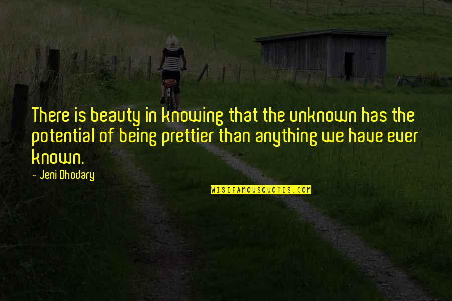 Prettier Than You Quotes By Jeni Dhodary: There is beauty in knowing that the unknown