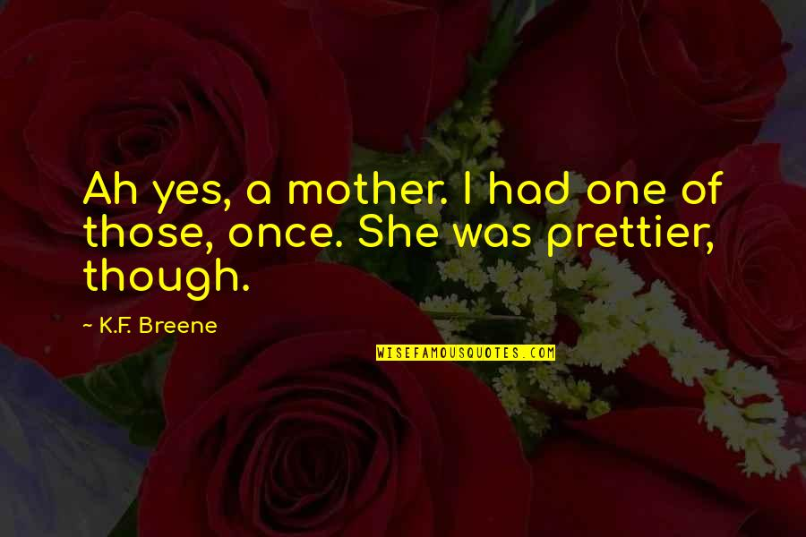 Prettier Than You Quotes By K.F. Breene: Ah yes, a mother. I had one of