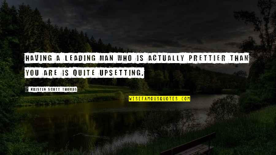 Prettier Than You Quotes By Kristin Scott Thomas: Having a leading man who is actually prettier