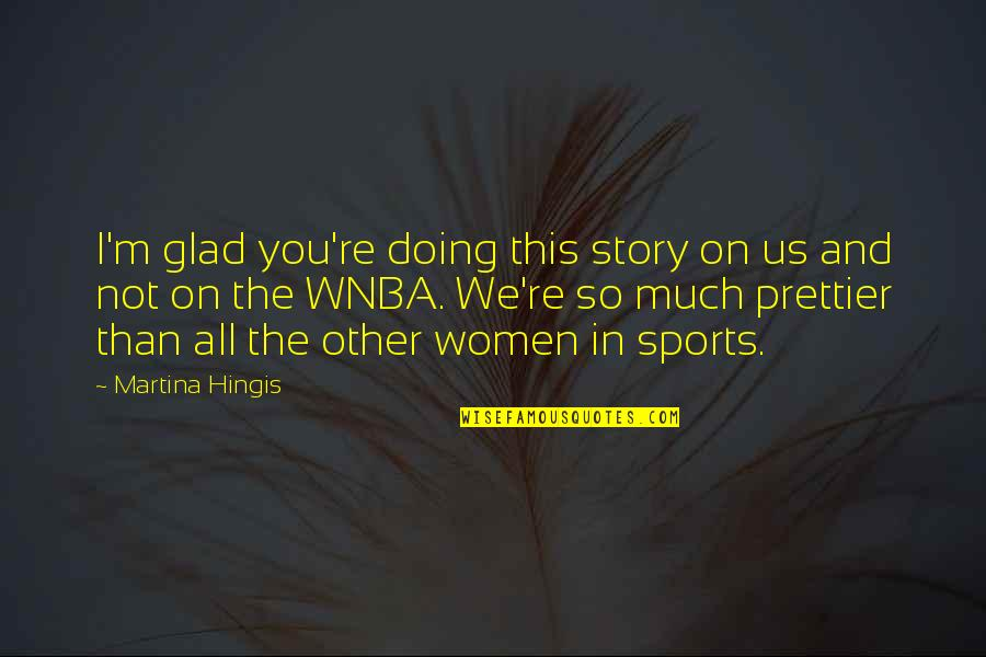Prettier Than You Quotes By Martina Hingis: I'm glad you're doing this story on us