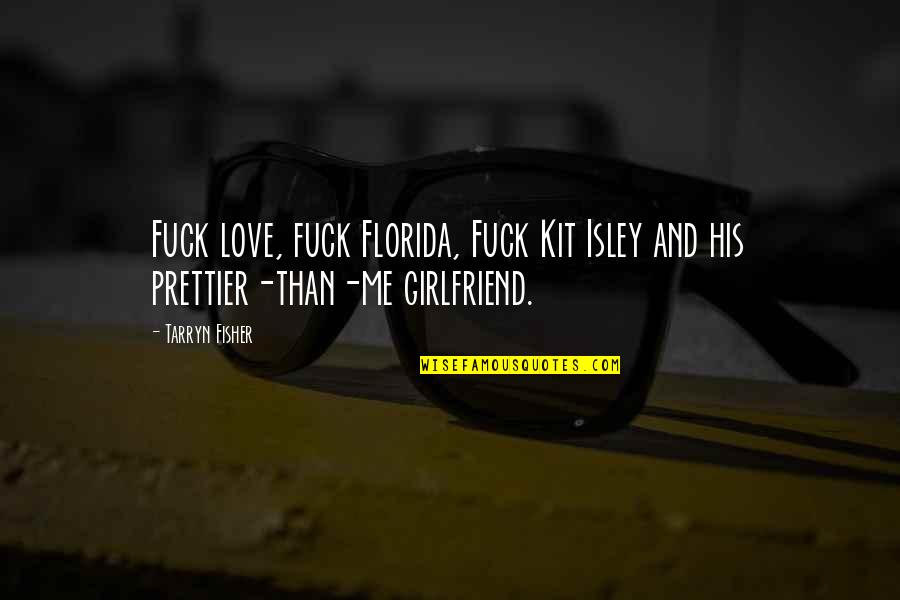 Prettier Than You Quotes By Tarryn Fisher: Fuck love, fuck Florida, Fuck Kit Isley and