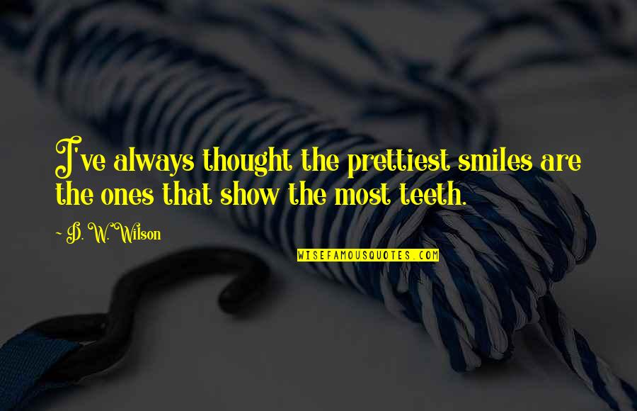 Prettiest Smiles Quotes By D. W. Wilson: I've always thought the prettiest smiles are the