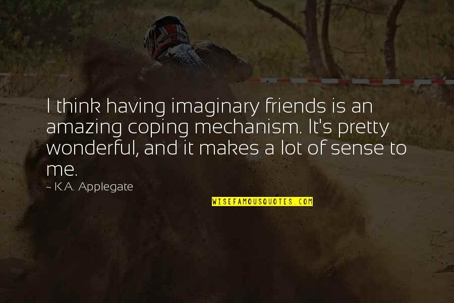 Pretty Best Friends Quotes By K.A. Applegate: I think having imaginary friends is an amazing