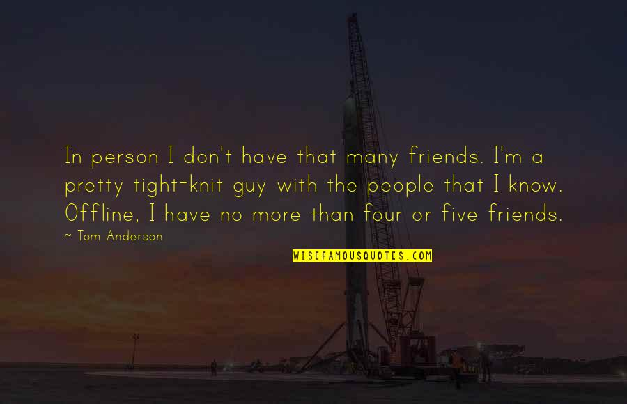Pretty Best Friends Quotes By Tom Anderson: In person I don't have that many friends.