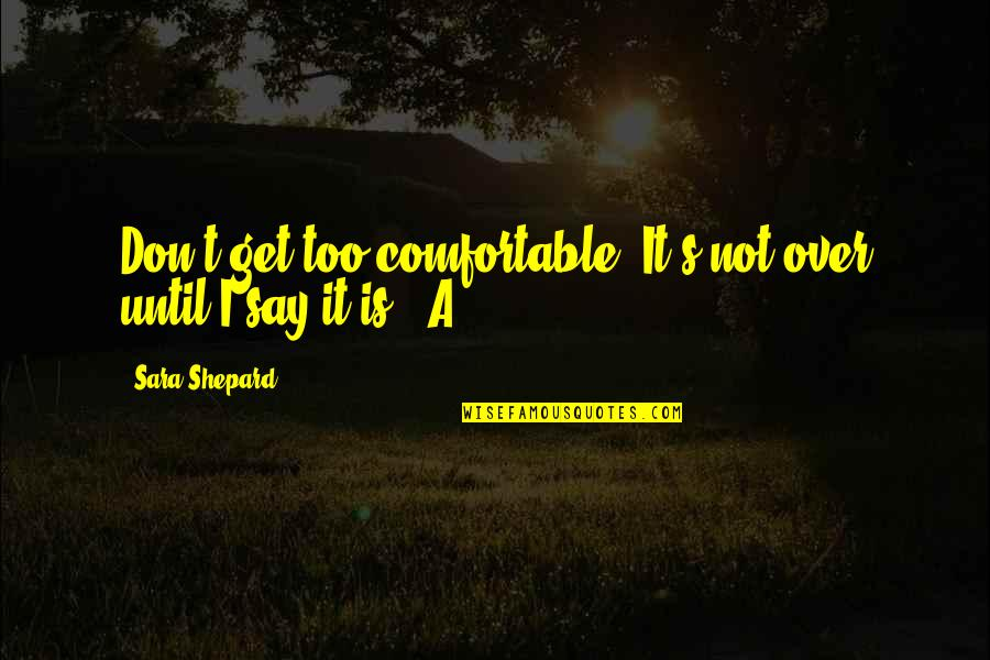 Pretty Little Liars Quotes By Sara Shepard: Don't get too comfortable. It's not over until