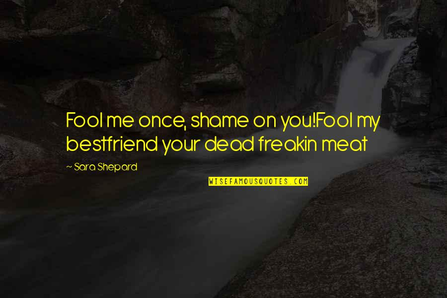 Pretty Little Liars Quotes By Sara Shepard: Fool me once, shame on you!Fool my bestfriend