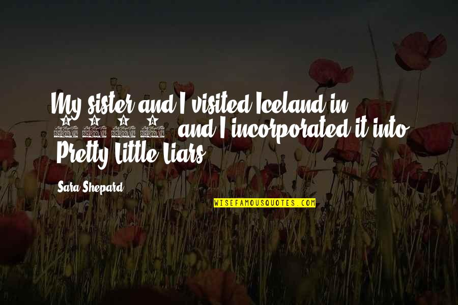 Pretty Little Liars Quotes By Sara Shepard: My sister and I visited Iceland in 2001,