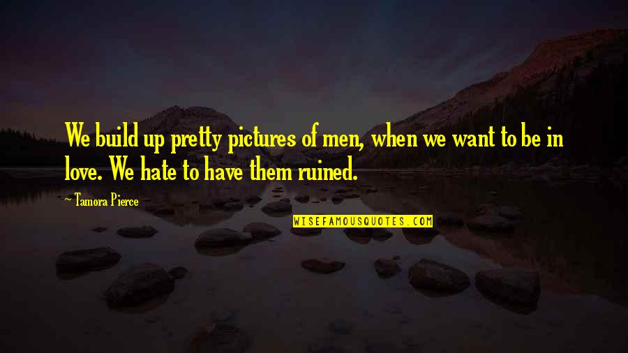 Pretty Love Pictures And Quotes By Tamora Pierce: We build up pretty pictures of men, when