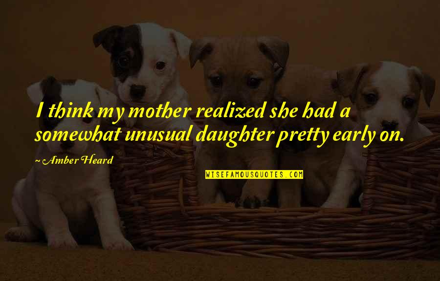 Pretty Mother And Daughter Quotes By Amber Heard: I think my mother realized she had a