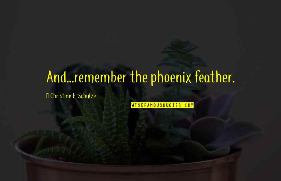 Pretty Mother And Daughter Quotes By Christine E. Schulze: And...remember the phoenix feather.
