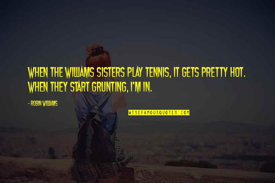 Pretty Sisters Quotes By Robin Williams: When the Williams sisters play tennis, it gets