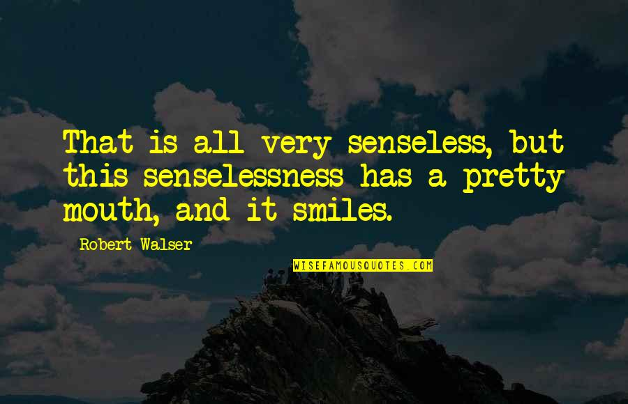 Pretty Smiles Quotes By Robert Walser: That is all very senseless, but this senselessness